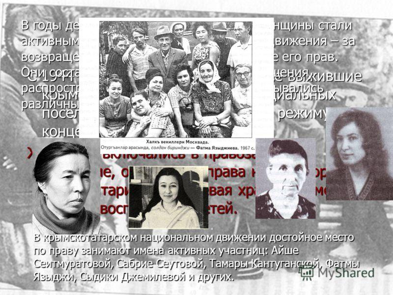 С 1944 по 1956 год практически все выжившие крымские татары провели в специальных поселениях, близких пор своему режиму к концентрационным лагерям Женщины включались в правозащитное движение, отстаивали права нации, боролись с тоталитаризмом, успевая