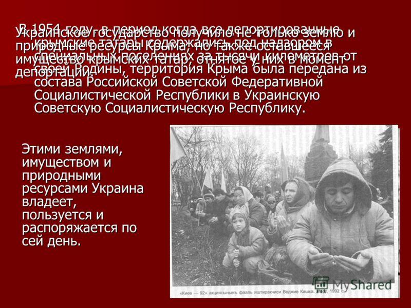 В 1954 году, в период когда все депортированные крымские татары содержались под надзором в специальных поселениях за тысячи километров от своей Родины, территория Крыма была передана из состава Российской Советской Федеративной Социалистической Респу
