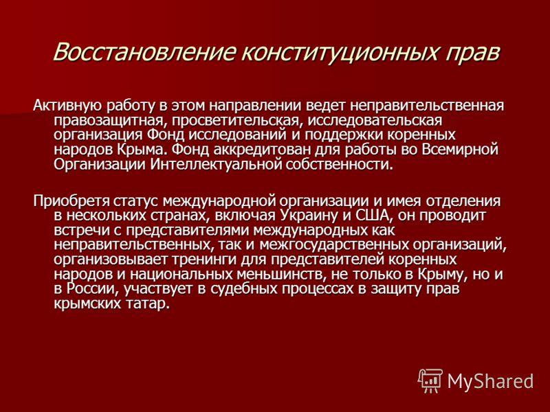Восстановление конституционных прав Активную работу в этом направлении ведет неправительственная правозащитная, просветительская, исследовательская организация Фонд исследований и поддержки коренных народов Крыма. Фонд аккредитован для работы во Всем