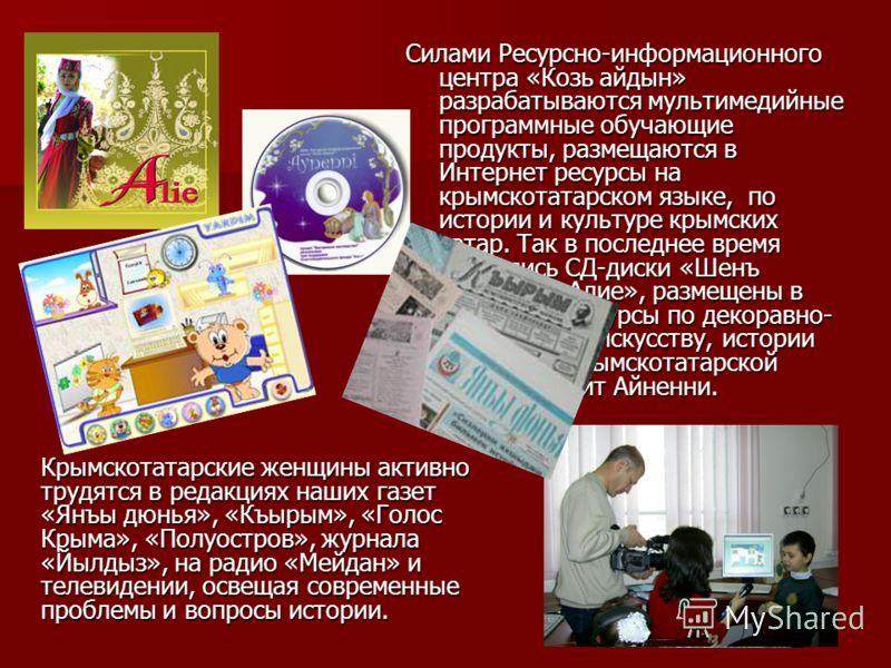 Силами Ресурсно-информационного центра «Козь айдын» разрабатываются мультимедийные программные обучающие продукты, размещаются в Интернет ресурсы на крымскотатарском языке, по истории и культуре крымских татар. Так в последнее время появились СД-диск