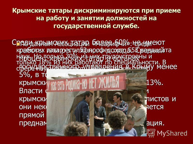 Крымские татары дискриминируются при приеме на работу и занятии должностей на государственной службе. Среди крымских татар более 60% не имеют работы или регулярного дохода. Средний процент крымских татар в органах государственного управления в Крыму