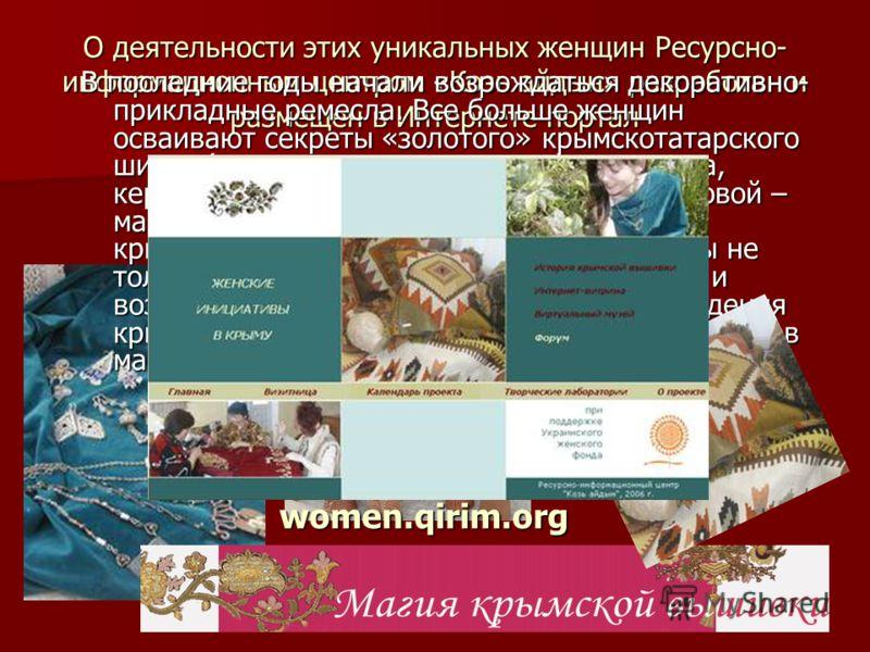 О деятельности этих уникальных женщин Ресурсно- информационным центром «Козь айдын» разработан и размещен в Интернете портал В последние годы начали возрождаться декоративно- прикладные ремесла. Все больше женщин осваивают секреты «золотого» крымскот