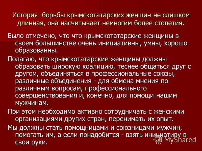 История борьбы крымскотатарских женщин не слишком длинная, она насчитывает немногим более столетия. Было отмечено, что что крымскотатарские женщины в своем большинстве очень инициативны, умны, хорошо образованны. Полагаю, что крымскотатарские женщины