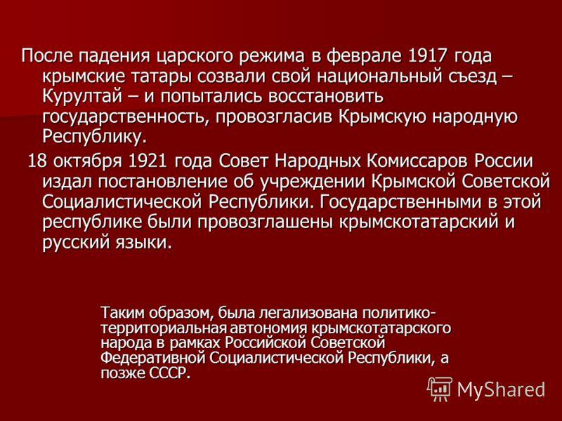 После падения царского режима в феврале 1917 года крымские татары созвали свой национальный съезд – Курултай – и попытались восстановить государственность, провозгласив Крымскую народную Республику. 18 октября 1921 года Совет Народных Комиссаров Росс