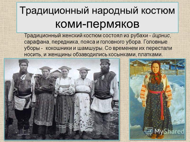 17 Традиционный народный костюм коми-пермяков Традиционный женский костюм состоял из рубахи - йцрнис, сарафана, передника, пояса и головного убора. Головные уборы - кокошники и шамшуры. Со временем их перестали носить, и женщины обзаводились косынкам