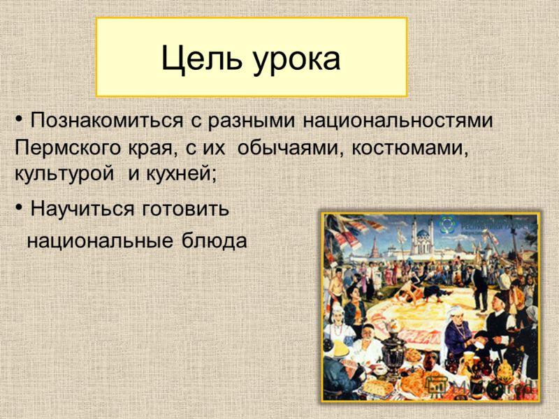 Цель урока Познакомиться с разными национальностями Пермского края, с их обычаями, костюмами, культурой и кухней; Научиться готовить национальные блюда