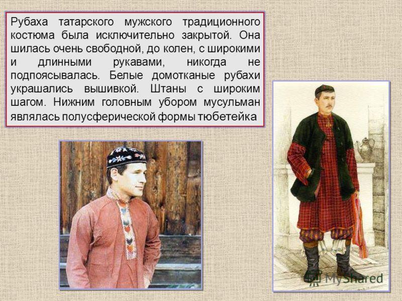 Рубаха татарского мужского традиционного костюма была исключительно закрытой. Она шилась очень свободной, до колен, с широкими и длинными рукавами, никогда не подпоясывалась. Белые домотканые рубахи украшались вышивкой. Штаны с широким шагом. Нижним