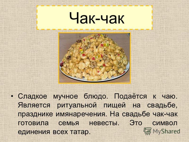 Чак-чак Сладкое мучное блюдо. Подаётся к чаю. Является ритуальной пищей на свадьбе, празднике имянаречения. На свадьбе чак-чак готовила семья невесты. Это символ единения всех татар.