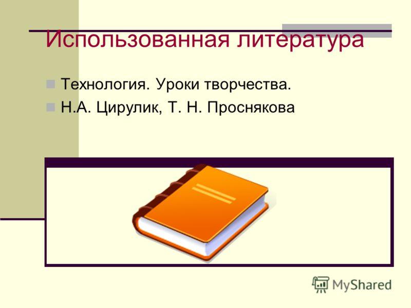 Использованная литература Технология. Уроки творчества. Н.А. Цирулик, Т. Н. Проснякова