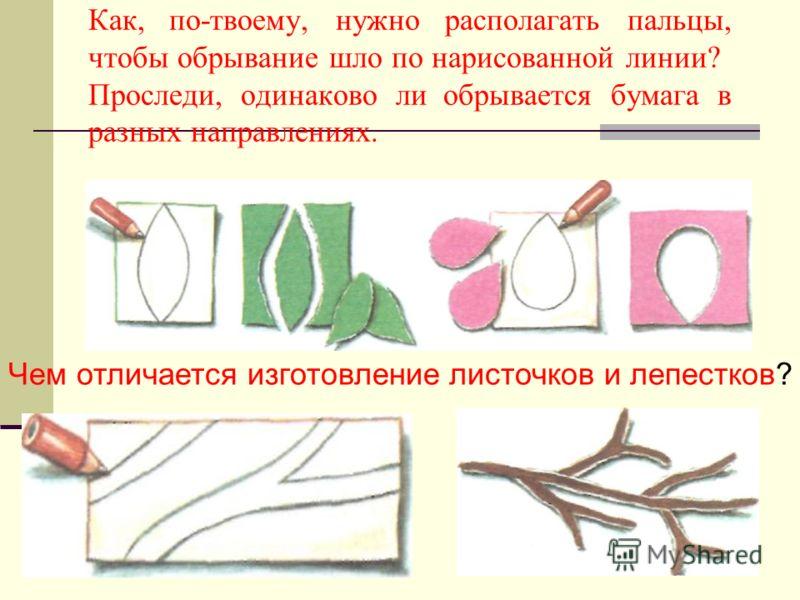 Как, по-твоему, нужно располагать пальцы, чтобы обрывание шло по нарисованной линии? Проследи, одинаково ли обрывается бумага в разных направлениях. Чем отличается изготовление листочков и лепестков?