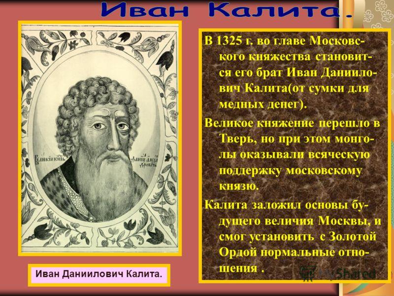 В 1325 г. во главе Московс- кого княжества становит- ся его брат Иван Даниило- вич Калита(от сумки для медных денег). Великое княжение перешло в Тверь, но при этом монго- лы оказывали всяческую поддержку московскому князю. Калита заложил основы бу- д