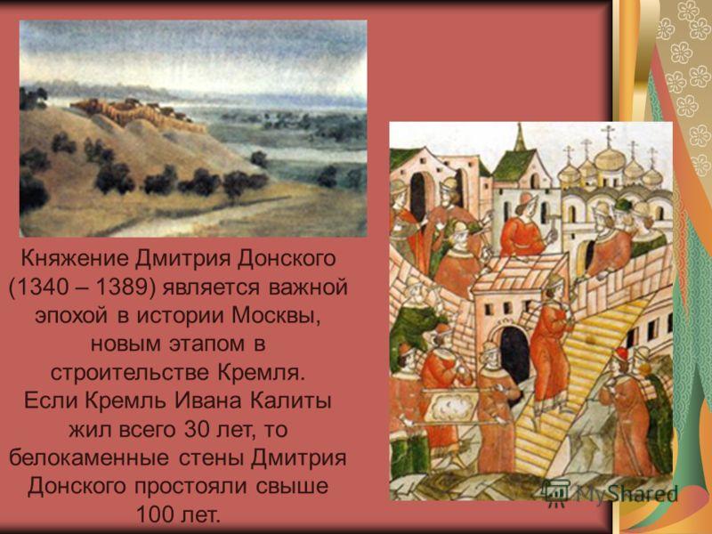 Княжение Дмитрия Донского (1340 – 1389) является важной эпохой в истории Москвы, новым этапом в строительстве Кремля. Если Кремль Ивана Калиты жил всего 30 лет, то белокаменные стены Дмитрия Донского простояли свыше 100 лет.