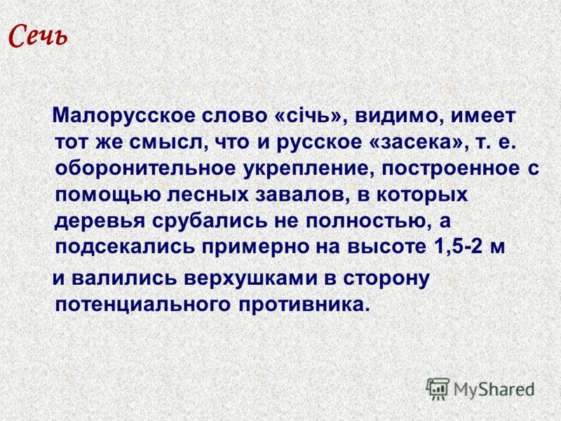 Сечь Малорусское слово «січь», видимо, имеет тот же смысл, что и русское «засека», т. е. оборонительное укрепление, построенное с помощью лесных завалов, в которых деревья срубались не полностью, а подсекались примерно на высоте 1,5-2 м и валились ве