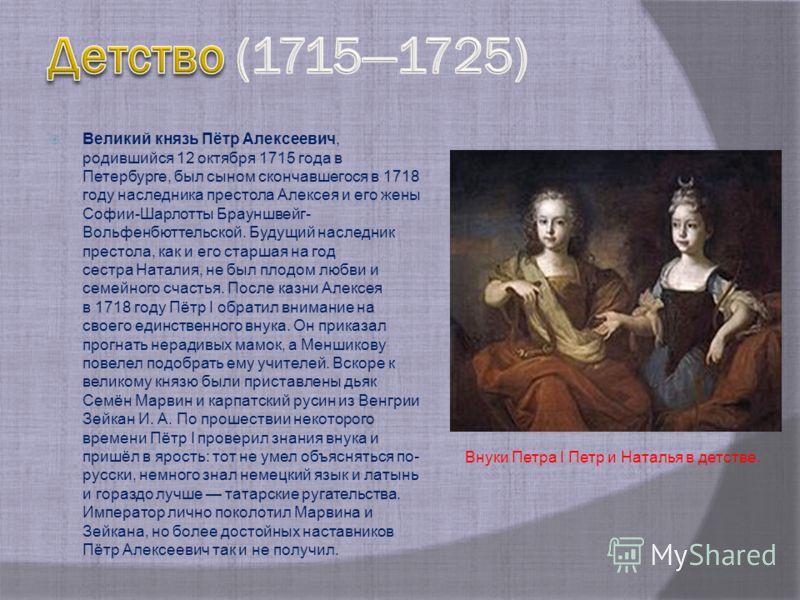 Великий князь Пётр Алексеевич, родившийся 12 октября 1715 года в Петербурге, был сыном скончавшегося в 1718 году наследника престола Алексея и его жены Софии-Шарлотты Брауншвейг- Вольфенбюттельской. Будущий наследник престола, как и его старшая на го