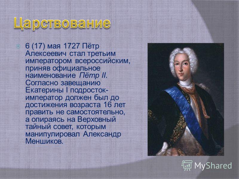 6 (17) мая 1727 Пётр Алексеевич стал третьим императором всероссийским, приняв официальное наименование Пётр II. Согласно завещанию Екатерины I подросток- император должен был до достижения возраста 16 лет править не самостоятельно, а опираясь на Вер