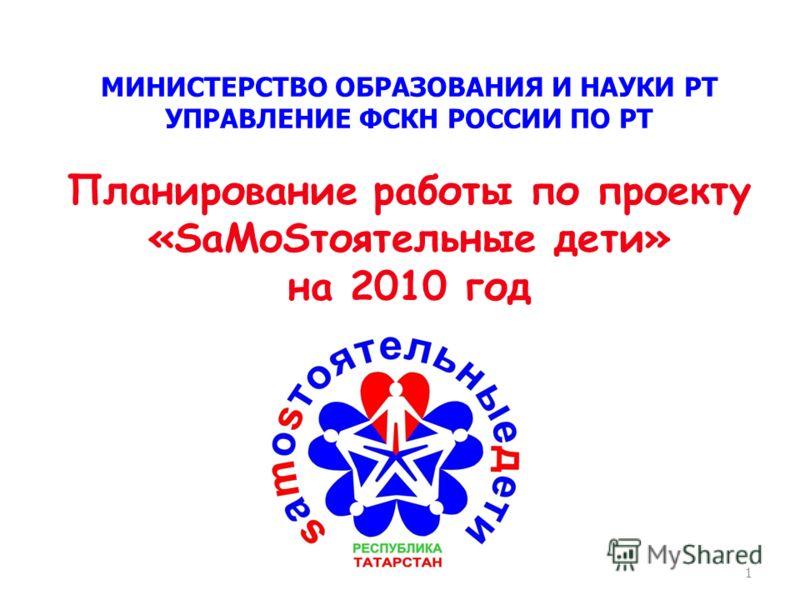 1 МИНИСТЕРСТВО ОБРАЗОВАНИЯ И НАУКИ РТ УПРАВЛЕНИЕ ФСКН РОССИИ ПО РТ Планирование работы по проекту «SаМоSтоятельные дети» на 2010 год