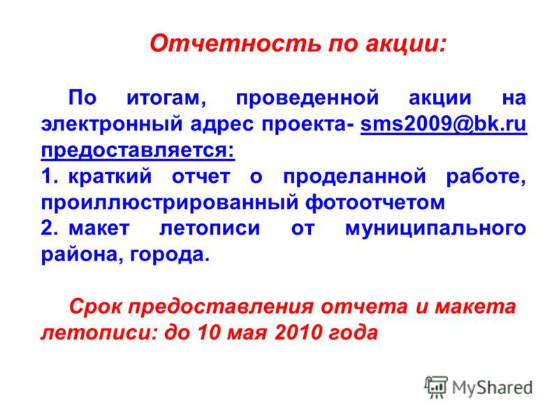 Отчетность по акции: По итогам, проведенной акции на электронный адрес проекта- sms2009@bk.ru предоставляется:sms2009@bk.ru предоставляется 1.краткий отчет о проделанной работе, проиллюстрированный фотоотчетом 2.макет летописи от муниципального район