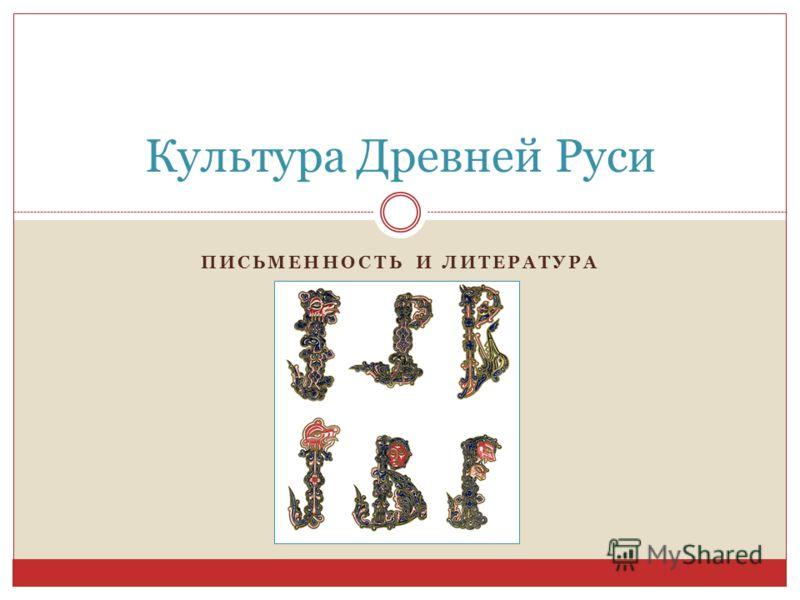 ПИСЬМЕННОСТЬ И ЛИТЕРАТУРА Культура Древней Руси