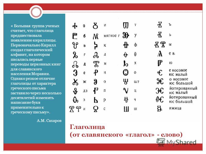 Глаголица (от славянского «глагол» - слово) « Большая группа ученых считает, что глаголица предшествовала появлению кириллицы. Первоначально Кирилл создал глаголический алфавит, на котором писались первые переводы церковных книг для славянского насел