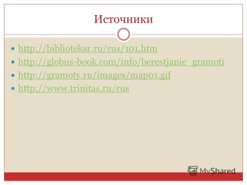 Источники http://bibliotekar.ru/rus/101.htm http://globus-book.com/info/berestjanie_gramoti http://gramoty.ru/images/map01.gif http://www.trinitas.ru/rus