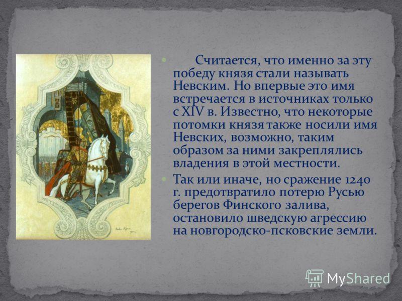 Считается, что именно за эту победу князя стали называть Невским. Но впервые это имя встречается в источниках только с XIV в. Известно, что некоторые потомки князя также носили имя Невских, возможно, таким образом за ними закреплялись владения в этой