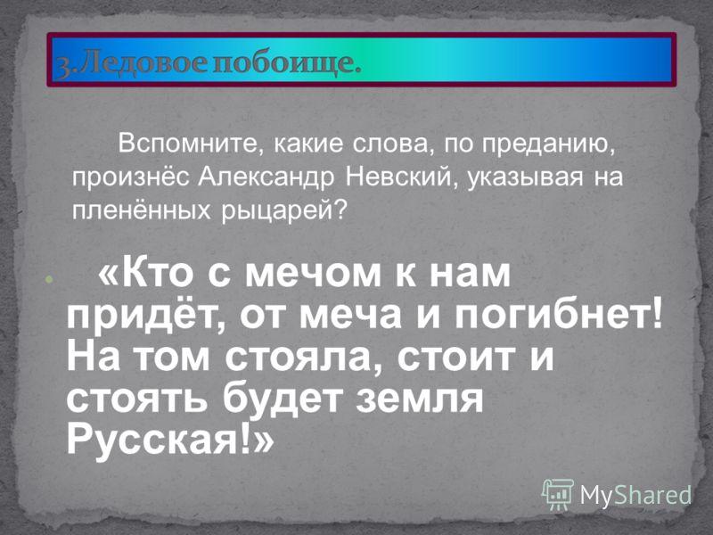 «Кто с мечом к нам придёт, от меча и погибнет! На том стояла, стоит и стоять будет земля Русская!» Вспомните, какие слова, по преданию, произнёс Александр Невский, указывая на пленённых рыцарей?