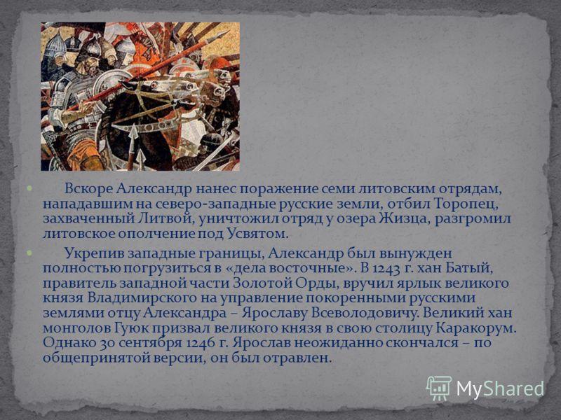 Вскоре Александр нанес поражение семи литовским отрядам, нападавшим на северо-западные русские земли, отбил Торопец, захваченный Литвой, уничтожил отряд у озера Жизца, разгромил литовское ополчение под Усвятом. Укрепив западные границы, Александр был