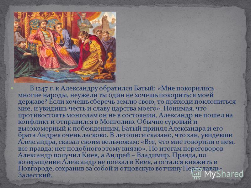 В 1247 г. к Александру обратился Батый: «Мне покорились многие народы, неужели ты один не хочешь покориться моей державе? Если хочешь сберечь землю свою, то приходи поклониться мне, и увидишь честь и славу царства моего». Понимая, что противостоять м