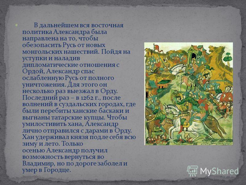 В дальнейшем вся восточная политика Александра была направлена на то, чтобы обезопасить Русь от новых монгольских нашествий. Пойдя на уступки и наладив дипломатические отношения с Ордой, Александр спас ослабленную Русь от полного уничтожения. Для это