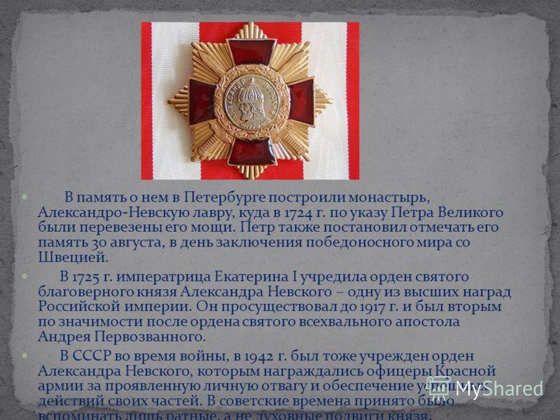 В память о нем в Петербурге построили монастырь, Александро-Невскую лавру, куда в 1724 г. по указу Петра Великого были перевезены его мощи. Петр также постановил отмечать его память 30 августа, в день заключения победоносного мира со Швецией. В 1725