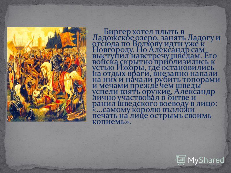 Биргер хотел плыть в Ладожское озеро, занять Ладогу и отсюда по Волхову идти уже к Новгороду. Но Александр сам выступил навстречу шведам. Его войска скрытно приблизились к устью Ижоры, где остановились на отдых враги, внезапно напали на них и начали