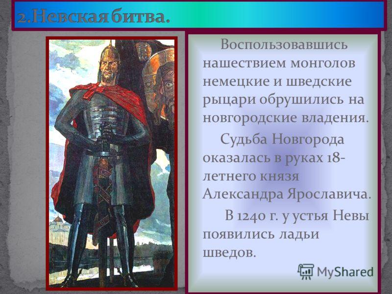 Воспользовавшись нашествием монголов немецкие и шведские рыцари обрушились на новгородские владения. Судьба Новгорода оказалась в руках 18- летнего князя Александра Ярославича. В 1240 г. у устья Невы появились ладьи шведов.