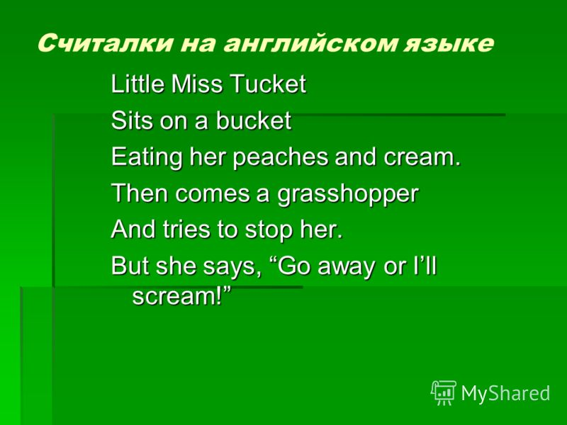 Считалки на английском языке Little Miss Tucket Sits on a bucket Eating her peaches and cream. Then comes a grasshopper And tries to stop her. But she says, Go away or Ill scream!