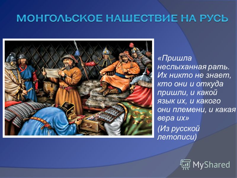 «Пришла неслыханная рать. Их никто не знает, кто они и откуда пришли, и какой язык их, и какого они племени, и какая вера их» (Из русской летописи)