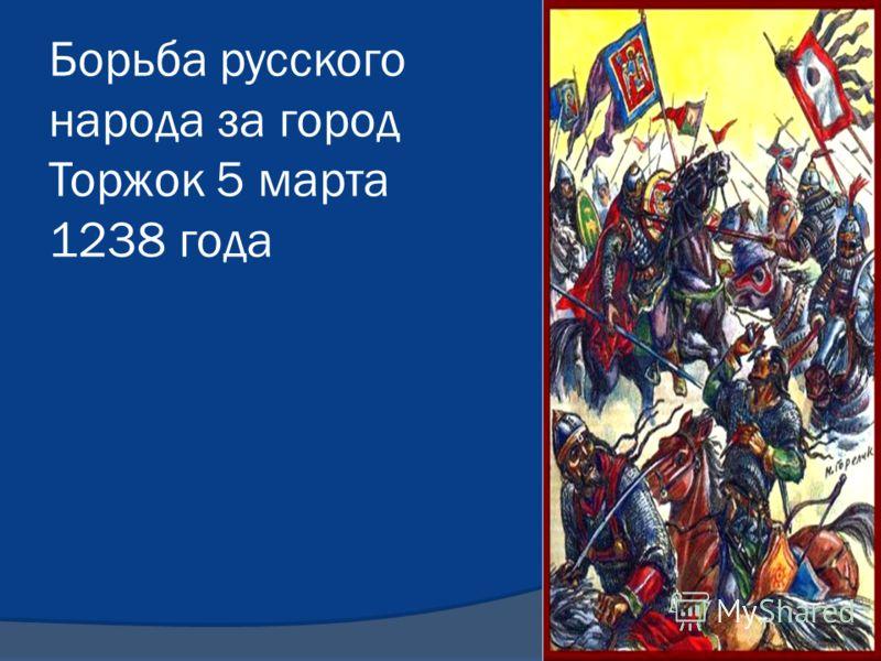 Борьба русского народа за город Торжок 5 марта 1238 года