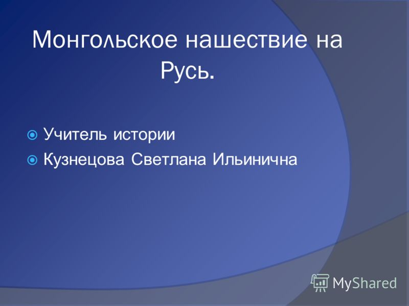 Монгольское нашествие на Русь. Учитель истории Кузнецова Светлана Ильинична
