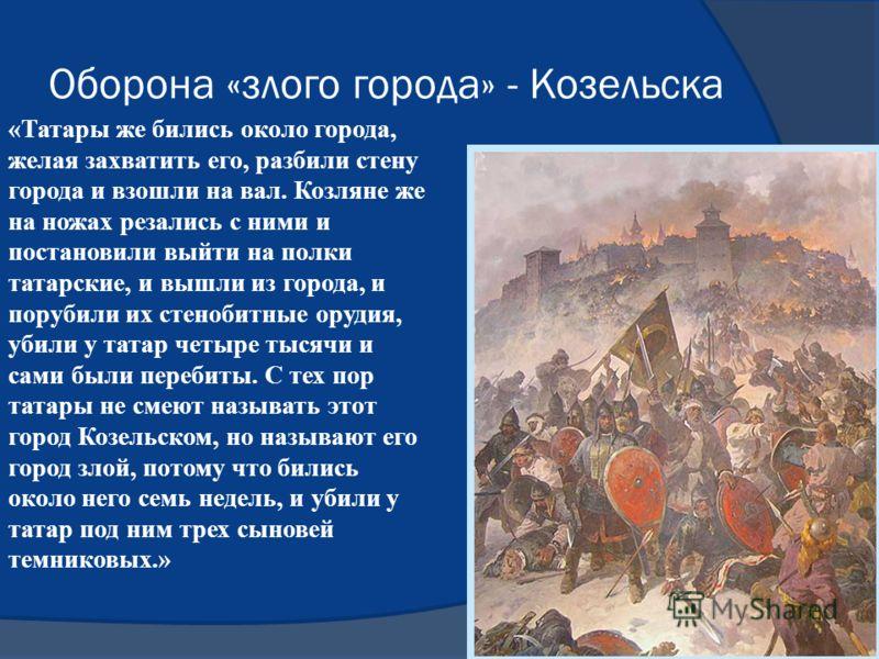 Оборона «злого города» - Козельска «Татары же бились около города, желая захватить его, разбили стену города и взошли на вал. Козляне же на ножах резались с ними и постановили выйти на полки татарские, и вышли из города, и порубили их стенобитные ору