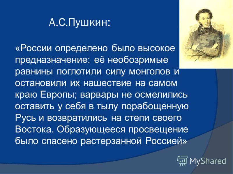 А.С.Пушкин: «России определено было высокое предназначение: её необозримые равнины поглотили силу монголов и остановили их нашествие на самом краю Европы; варвары не осмелились оставить у себя в тылу порабощенную Русь и возвратились на степи своего В