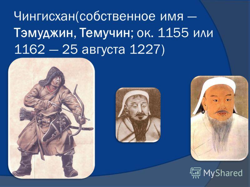 Чингисхан(собственное имя Тэмуджин, Темучин; ок. 1155 или 1162 25 августа 1227)