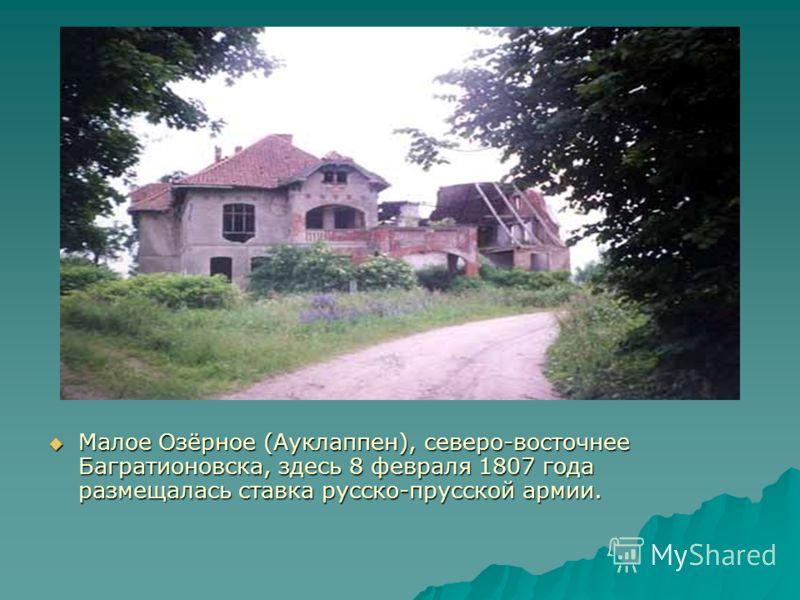 Малое Озёрное (Ауклаппен), северо-восточнее Багратионовска, здесь 8 февраля 1807 года размещалась ставка русско-прусской армии. Малое Озёрное (Ауклаппен), северо-восточнее Багратионовска, здесь 8 февраля 1807 года размещалась ставка русско-прусской а