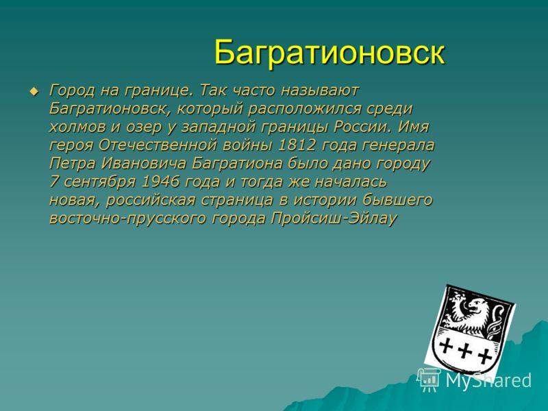 Багратионовск Город на границе. Так часто называют Багратионовск, который расположился среди холмов и озер у западной границы России. Имя героя Отечественной войны 1812 года генерала Петра Ивановича Багратиона было дано городу 7 сентября 1946 года и