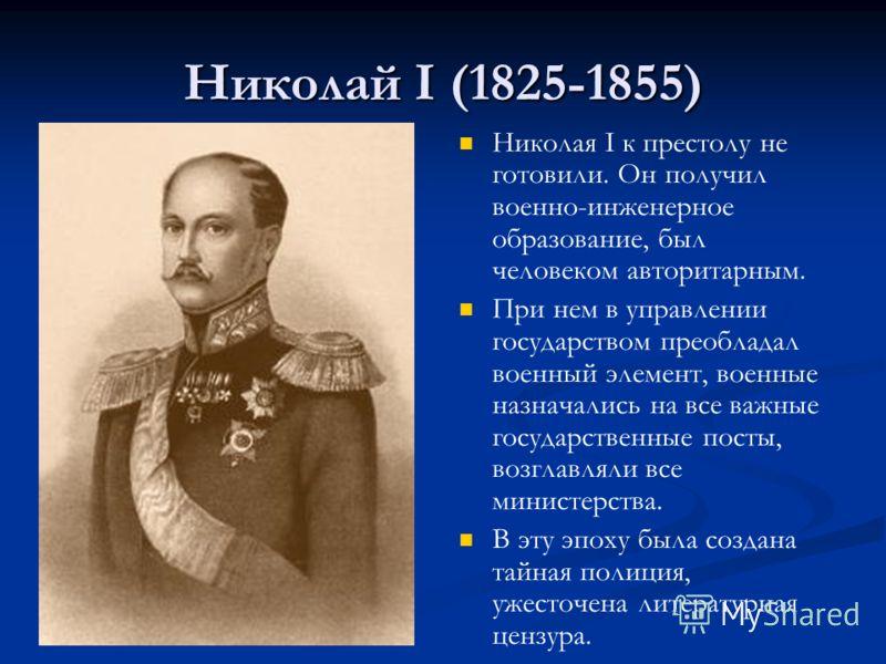 Николай I (1825-1855) Николая I к престолу не готовили. Он получил военно-инженерное образование, был человеком авторитарным. При нем в управлении государством преобладал военный элемент, военные назначались на все важные государственные посты, возгл