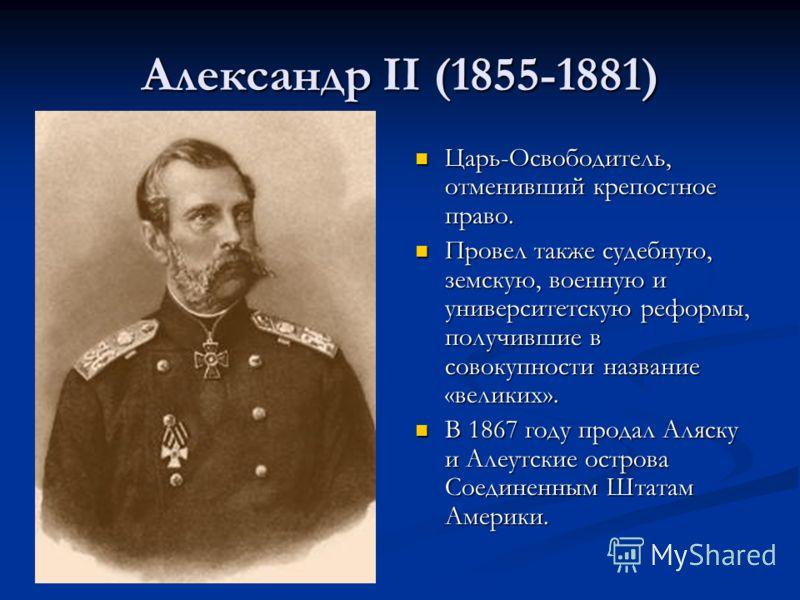Александр II (1855-1881) Царь-Освободитель, отменивший крепостное право. Провел также судебную, земскую, военную и университетскую реформы, получившие в совокупности название «великих». В 1867 году продал Аляску и Алеутские острова Соединенным Штатам