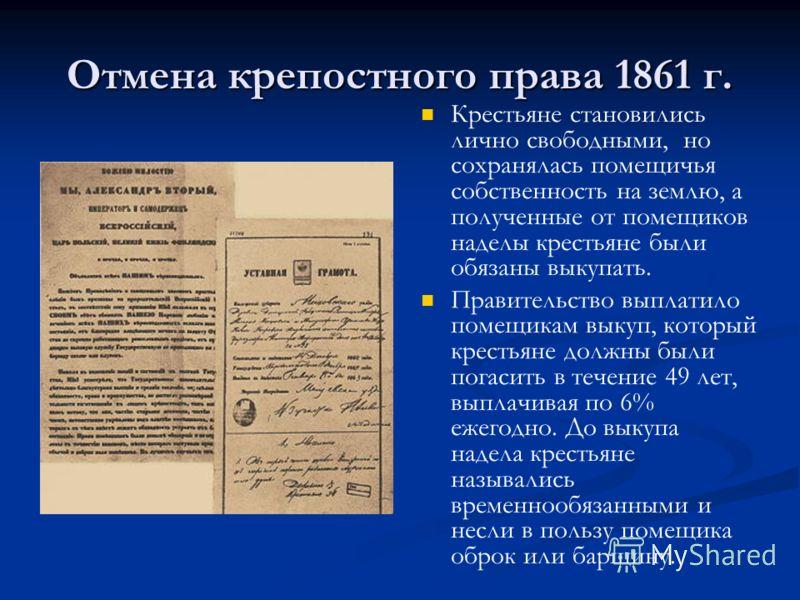 Отмена крепостного права 1861 г. Крестьяне становились лично свободными, но сохранялась помещичья собственность на землю, а полученные от помещиков наделы крестьяне были обязаны выкупать. Правительство выплатило помещикам выкуп, который крестьяне дол