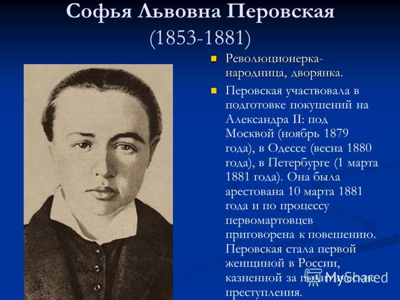 Софья Львовна Перовская (1853-1881) Революционерка- народница, дворянка. Перовская участвовала в подготовке покушений на Александра II: под Москвой (ноябрь 1879 года), в Одессе (весна 1880 года), в Петербурге (1 марта 1881 года). Она была арестована