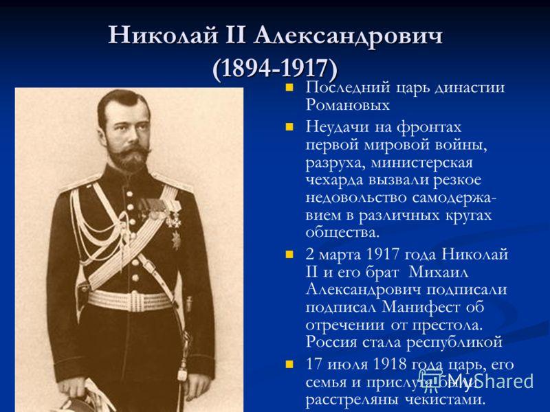 Николай II Александрович (1894-1917) Последний царь династии Романовых Неудачи на фронтах первой мировой войны, разруха, министерская чехарда вызвали резкое недовольство самодержа- вием в различных кругах общества. 2 марта 1917 года Николай II и его