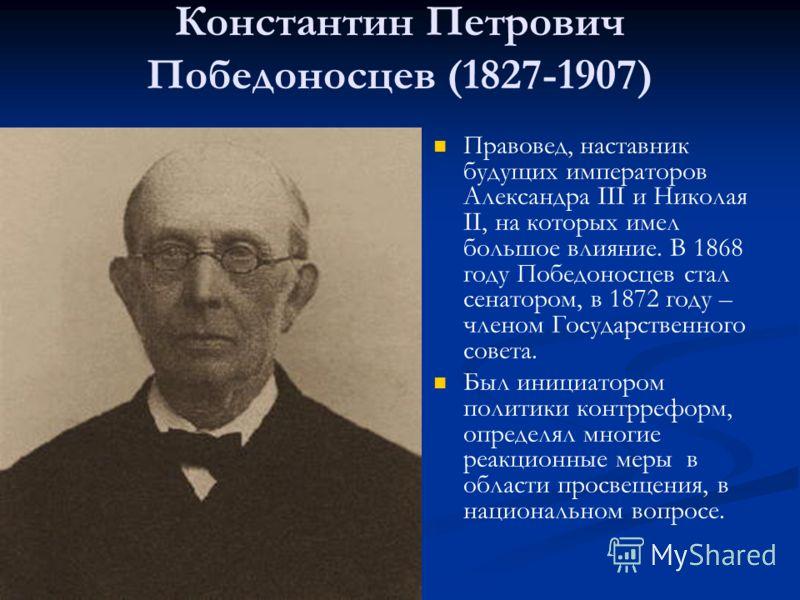 Константин Петрович Победоносцев (1827-1907) Правовед, наставник будущих императоров Александра III и Николая II, на которых имел большое влияние. В 1868 году Победоносцев стал сенатором, в 1872 году – членом Государственного совета. Был инициатором