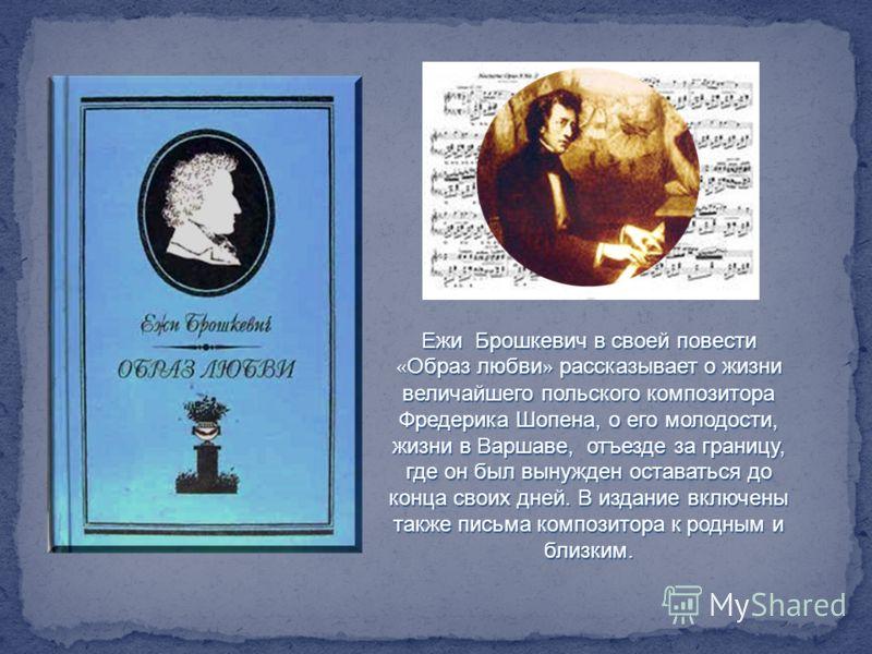 Ежи Брошкевич в своей повести « Образ любви » рассказывает о жизни величайшего польского композитора Фредерика Шопена, о его молодости, жизни в Варшаве, отъезде за границу, где он был вынужден оставаться до конца своих дней. В издание включены также