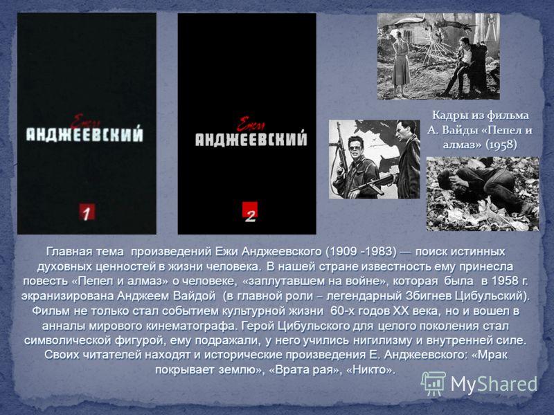 Главная тема произведений Ежи Анджеевского (1909 -1983) поиск истинных духовных ценностей в жизни человека. В нашей стране известность ему принесла повесть « Пепел и алмаз » о человеке, « заплутавшем на войне », которая была в 1958 г. экранизирована