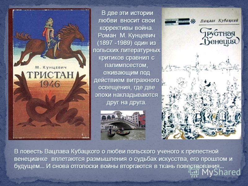 В две эти истории любви вносит свои коррективы война. Роман М. Кунцевич (1897 -1989) один из польских литературных критиков сравнил с палимпсестом, оживающим под действием витражного освещения, где две эпохи накладываются друг на друга. В повесть Вац
